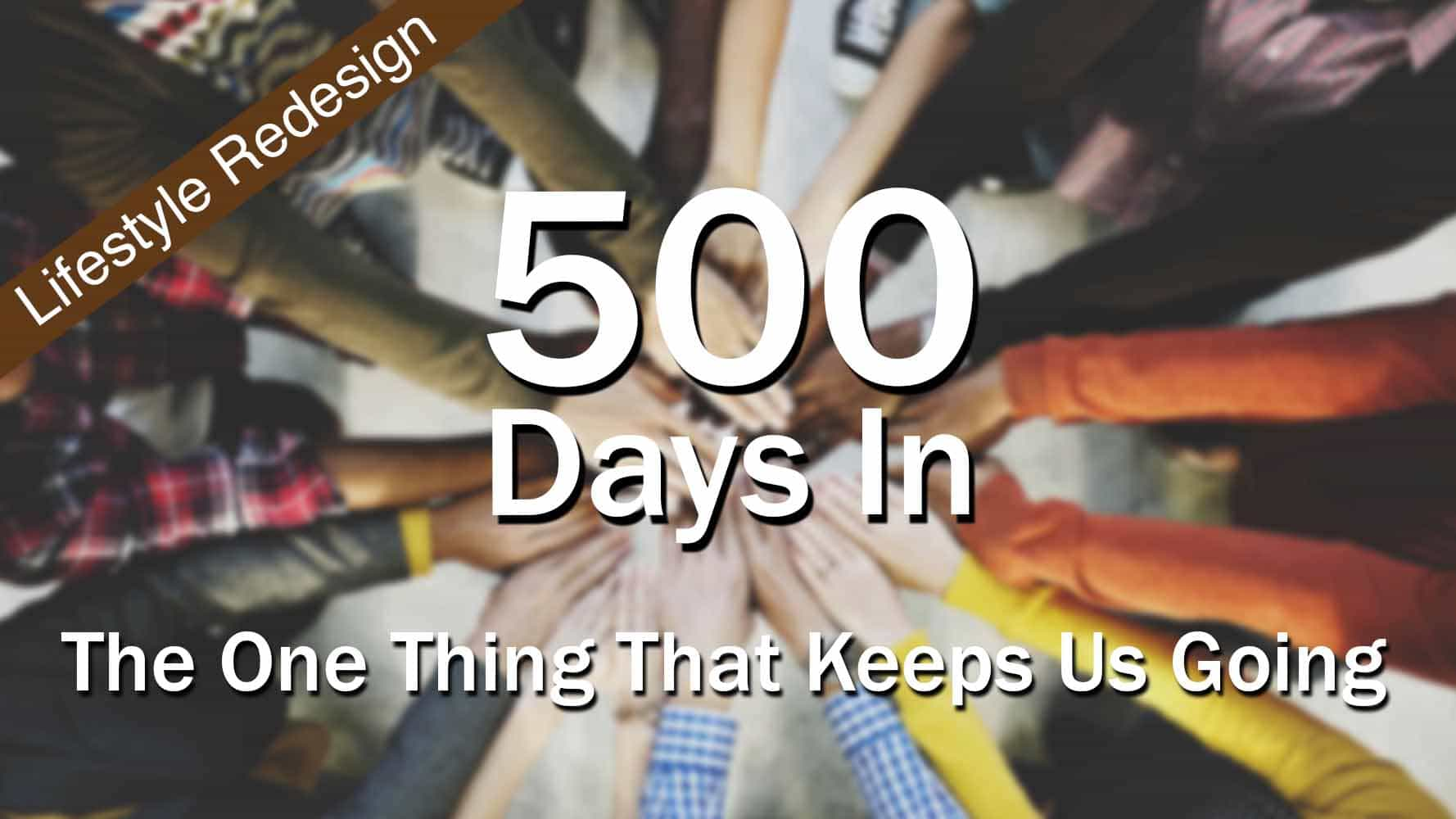 Lifestyle  Redesign  The One Thing That Keeps Us Going – 500 Days In
