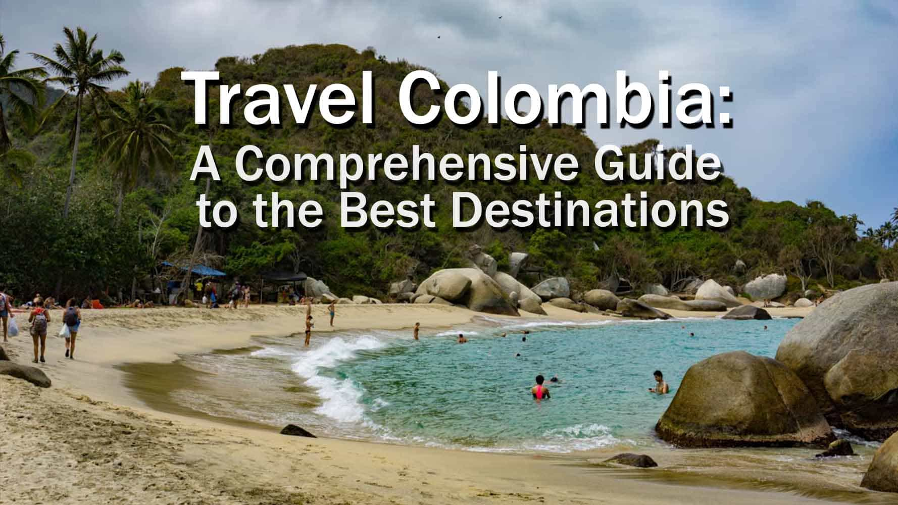 Travel Colombia  A Comprehensive Guide To The Best Destinations