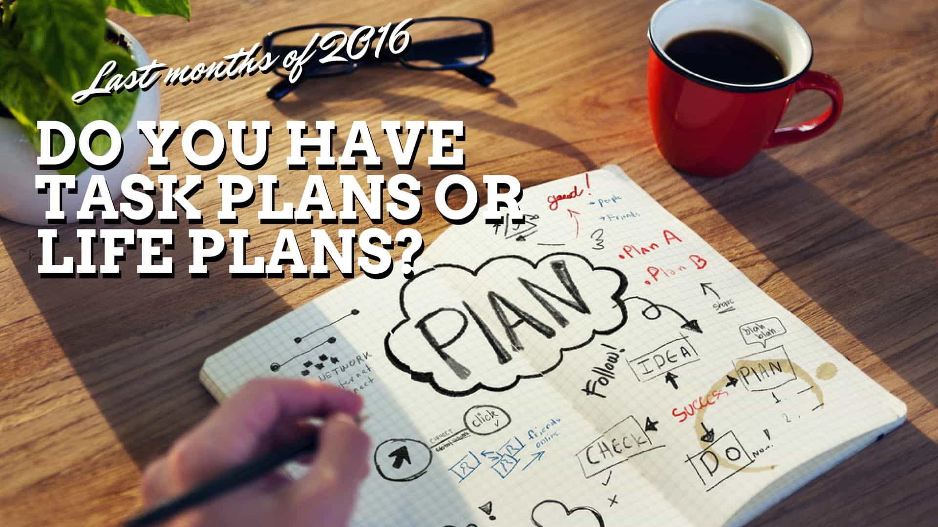 Last Months Of 2016: Do You Have Task Plans Or Life Plans?